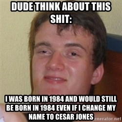 Really Stoned Guy - DUDE THINK ABOUT THIS SHIT: I WAS BORN IN 1984 AND WOULD STILL BE BORN IN 1984 EVEN IF I CHANGE MY NAME TO CESAR JONES
