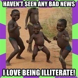 african kids dancing - HAVEN'T SEEN ANY BAD NEWS I LOVE BEING ILLITERATE!