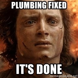 frodo it's over - PLUMBING FIXED IT's done
