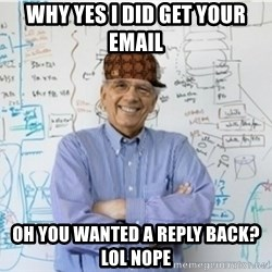 Scumbag Professor - Why yes I did get your email oh you wanted a reply back? lol NOPE
