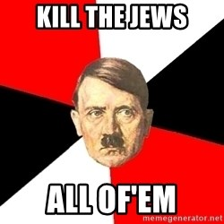 Advice Hitler - kill the jews ALL OF'EM