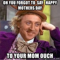 Willy Wonka - oh you forgot to  say   happy mothers day  to your mom ouch