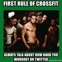 Fight Club  - First Rule of Crossfit  Always talk about how hard you workout on twitter