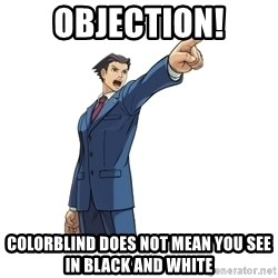 OBJECTION - objection! colorblind does not mean you see in black and white