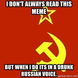 In Soviet Russia - i don't always read this meme but when i do its in a drunk russian voice.