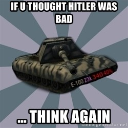 TERRIBLE E-100 DRIVER - IF U THOUGHT HITLER WAS BAD ... THINK AGAIN