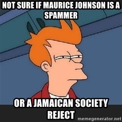 Futurama  - Not sure if Maurice Johnson is a Spammer Or a jamaican society Reject