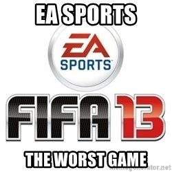I heard fifa 13 is so real - EA SPORTS THE WORST GAME
