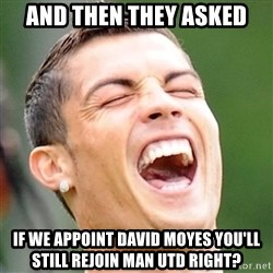 Cristiano Ronaldo Laughing - And then they asked if we appoint David moyes you'll still rejoin man utd right?