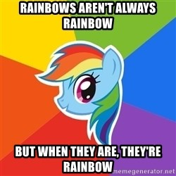 Rainbow Dash - Rainbows aren't always rainbow but when they are, they're rainbow