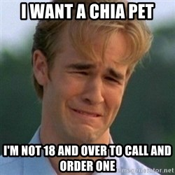 90s Problems - I want a chia pet i'm not 18 and over to call and order one