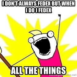 X ALL THE THINGS - I don't always fedex but when i do i fedex all the things