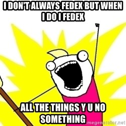 X ALL THE THINGS - I don't always fedex but when i do i fedex all the things Y U NO something