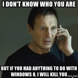 I don't know who you are... - i don't know who you are but if you had anything to do with windows 8, i will kill you