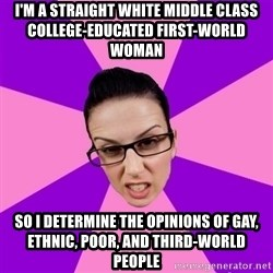 Privilege Denying Feminist - i'm a straight white middle class college-educated first-world woman so i determine the opinions of gay, ethnic, poor, and third-world people