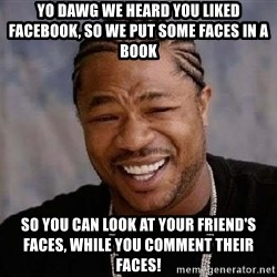 Yo Dawg - YO DAWG WE HEARD YOU LIKED FACEBOOK, SO WE PUT SOME FACES IN A BOOK SO YOU CAN LOOK AT YOUR FRIEND'S FACES, WHILE YOU COMMENT THEIR FACES!