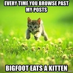 God Kills A Kitten - every time you browse past my posts bigfoot eats a kitten