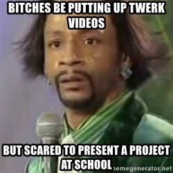 Katt Williams - Bitches be putting up twerk videos But scAred to present a project at school