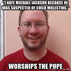 "Asshole Christian missionary - ""i hate michael jackson because he was suspected of child molesting."" worships the pope"