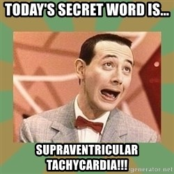 PEE WEE HERMAN - today's secret word is... supraventricular tachycardia!!!