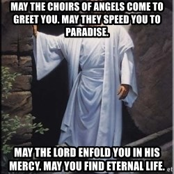Hell Yeah Jesus - May the choirs of angels come to greet you. May they speed you to paradise. May the Lord enfold you in His mercy. May you find eternal life.
