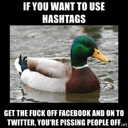 advice mallard - if you want to use hashtags get the fuck off facebook and on to twitter, you're pissing people off