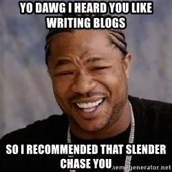 Yo Dawg - yo dawg i heard you like writing blogs so i recommended that slender chase you