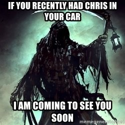 Grim Reaper - If you recently Had chris in your car I am coming to see You soon