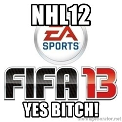 I heard fifa 13 is so real - NHL12 YES BITCH!