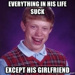 Bad Luck Brian - everything in his life suck except his girlfriend