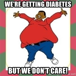 Fat Albert - We're getting diabetes But we don't care!