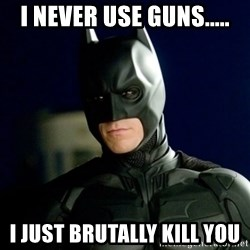 Batman - I Never Use Guns..... I Just Brutally Kill YOu