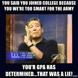 Maury Povich Father - you said you joined college because you we're too smart for the army you'r gpa has determined...that was a lie!