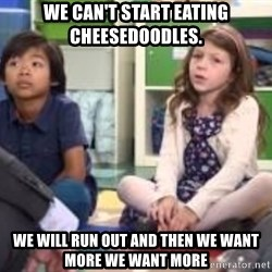 We want more we want more - we can't start eating cheesedoodles. we will run out and then we want more we want more