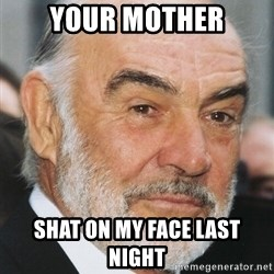 sean connery ftw - your mother shat on my face last night