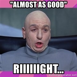 "drevil - ""Almost as good"" Riiiiiight..."