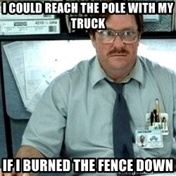 Milton Office Space - I could reach the pole with my truck If I burned the fence down