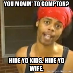 Hide Yo Kids - you movin' to compton? Hide yo kids. Hide yo wife.