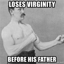 overly manly man - Loses virginity Before his father