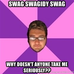 Forever AYOLO Erik - SWAG SWAGIDY SWAG Why doesn't anyone take me seriously??