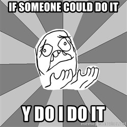 Whyyy??? - If someone could do it y do i do it
