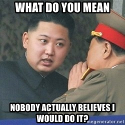 What Do You Mean....Kim Jong Un - What do you mean Nobody actually belieVes I would do it?