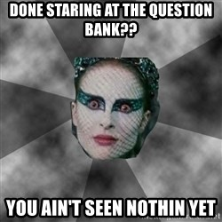 Black Swan Eyes - Done staring at the question bank?? you ain't seen nothin yet