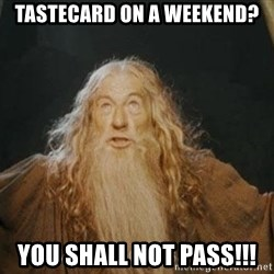 You shall not pass - TASTECARD ON A WEEKEND? YOU SHALL NOT PASS!!!