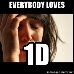 First World Problems - everybody loves  1D