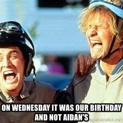 Dumb and Dumber -  On wednesday it was our birthday and not aidan's