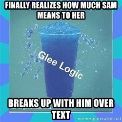 Glee Logic - Finally realizes how much sam means to her Breaks up with him over text