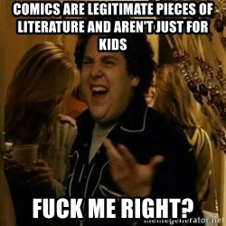 Fuck me right - Comics are legitimate pieces of literature and aren't just for kids  fuck me right?