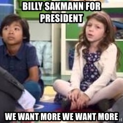 We want more we want more - Billy Sakmann For President We want more we want more