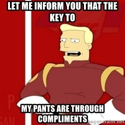 Zapp Brannigan - Let me inform you that the key to my pants are through compliments
